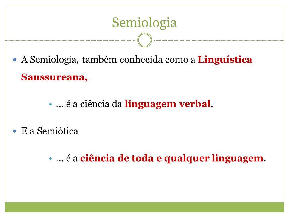 A Semiologia, também conhecida como a Linguística Saussureana,... é a ciência da linguagem verbal. E a Semiótica... é a ciência de toda e qualquer lin