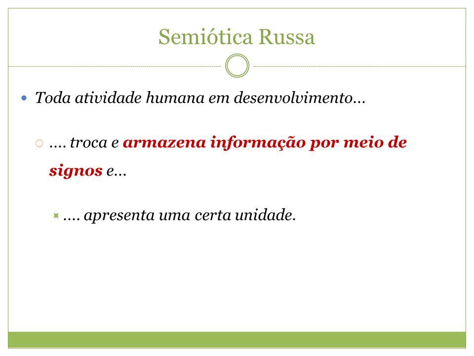 Semiótica Russa Toda atividade humana em desenvolvimento....... troca e armazena informação por meio de signos e....... apresenta uma certa unidade.