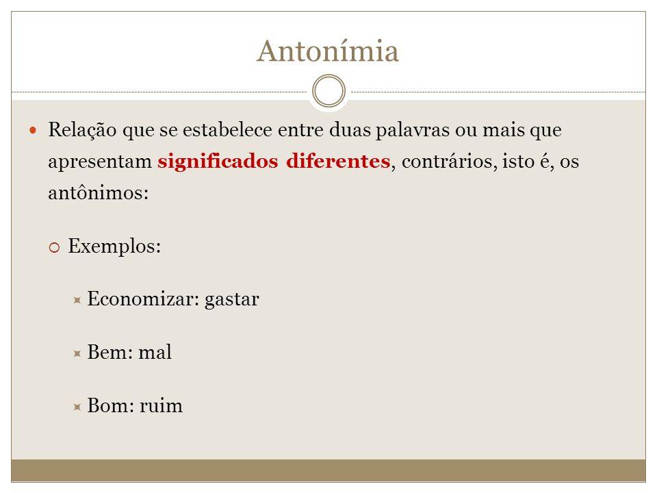 Antonímia Relação que se estabelece entre duas palavras ou mais que apresentam significados diferentes, contrários, isto é, os antônimos: Exemplos: Ec
