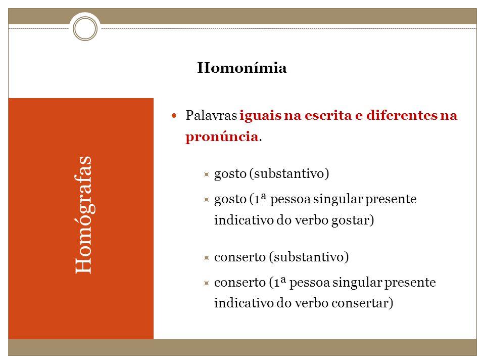 Homonímia Homógrafas Palavras iguais na escrita e diferentes na pronúncia. gosto (substantivo) gosto (1ª pessoa singular presente indicativo do verbo