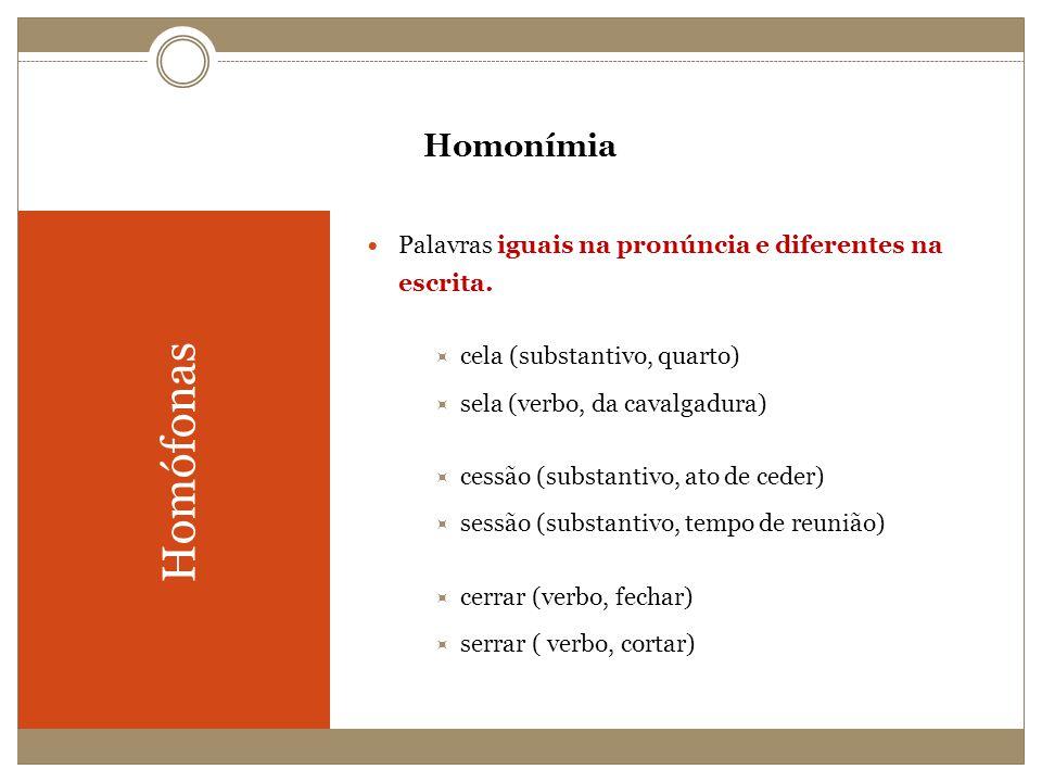 Homonímia Homófonas Palavras iguais na pronúncia e diferentes na escrita. cela (substantivo, quarto) sela (verbo, da cavalgadura) cessão (substantivo,