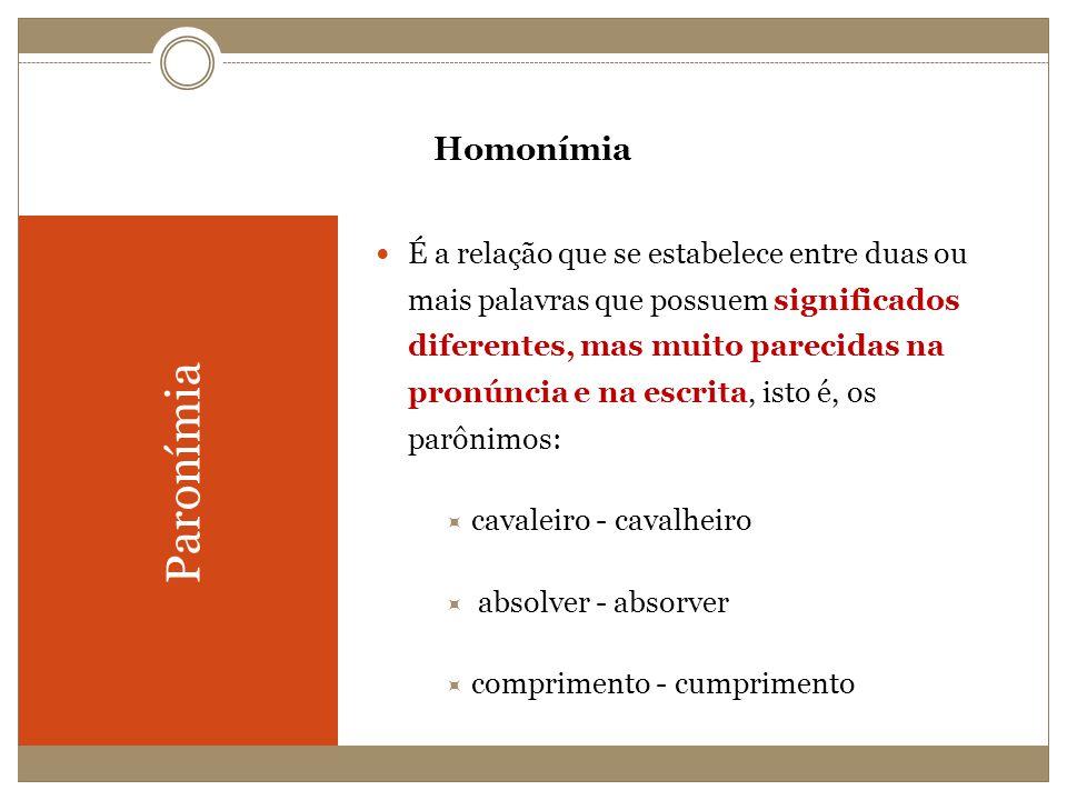Homonímia Paronímia É a relação que se estabelece entre duas ou mais palavras que possuem significados diferentes, mas muito parecidas na pronúncia e
