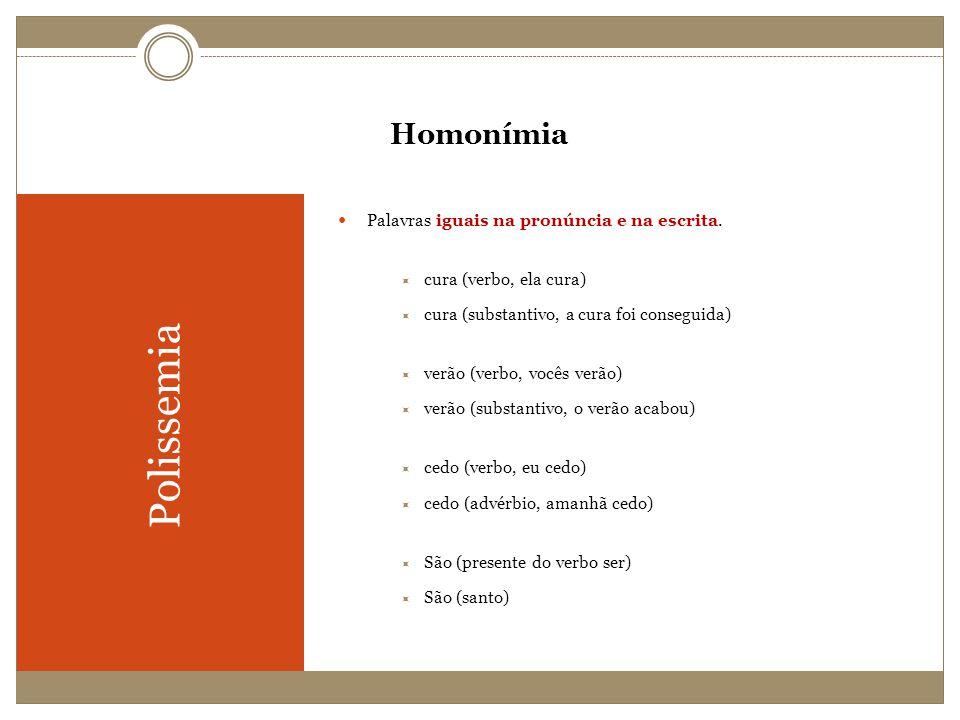 Homonímia Polissemia Palavras iguais na pronúncia e na escrita. cura (verbo, ela cura) cura (substantivo, a cura foi conseguida) verão (verbo, vocês v