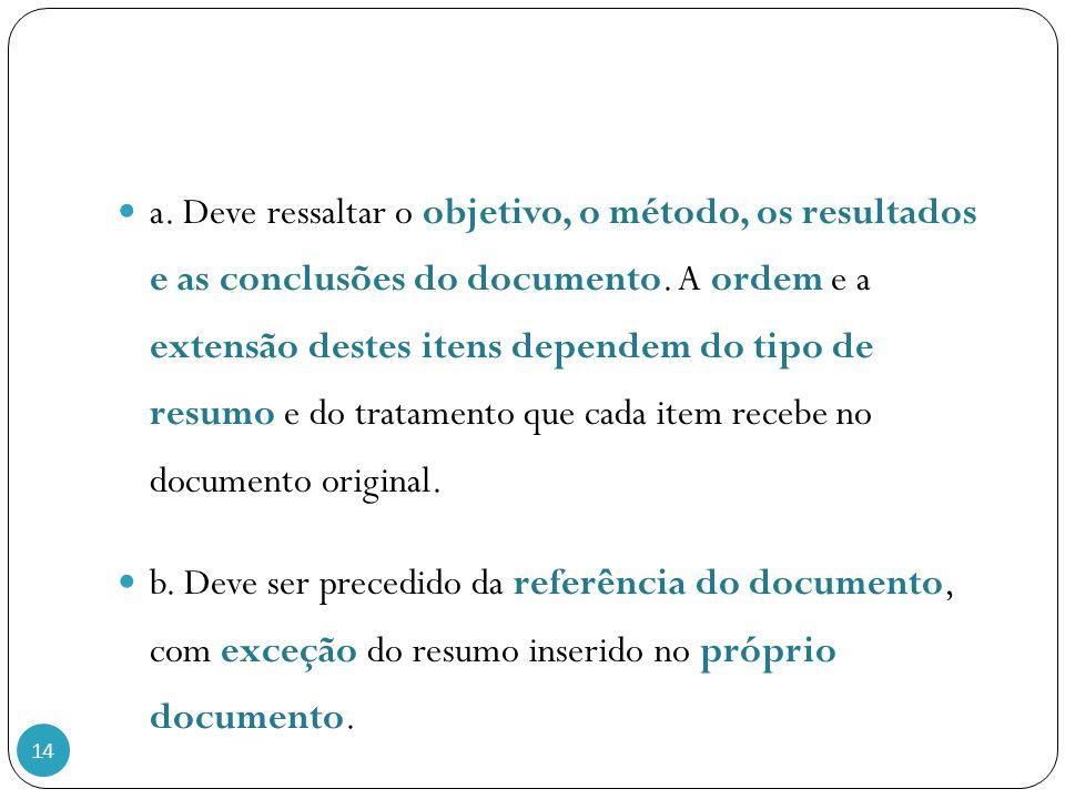 14 a. Deve ressaltar o objetivo, o método, os resultados e as conclusões do documento. A ordem e a extensão destes itens dependem do tipo de resumo e