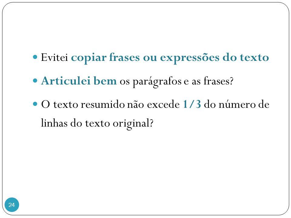 24 Evitei copiar frases ou expressões do texto Articulei bem os parágrafos e as frases? O texto resumido não excede 1/3 do número de linhas do texto o