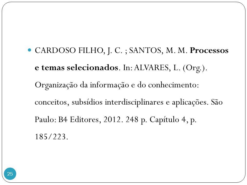 25 CARDOSO FILHO, J. C. ; SANTOS, M. M. Processos e temas selecionados. In: ALVARES, L. (Org.). Organização da informação e do conhecimento: conceitos