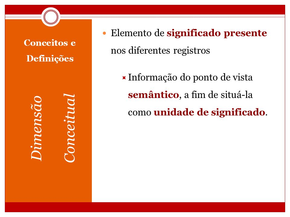 Conceitos e Definições Dimensão Conceitual Elemento de significado presente nos diferentes registros Informação do ponto de vista semântico, a fim de