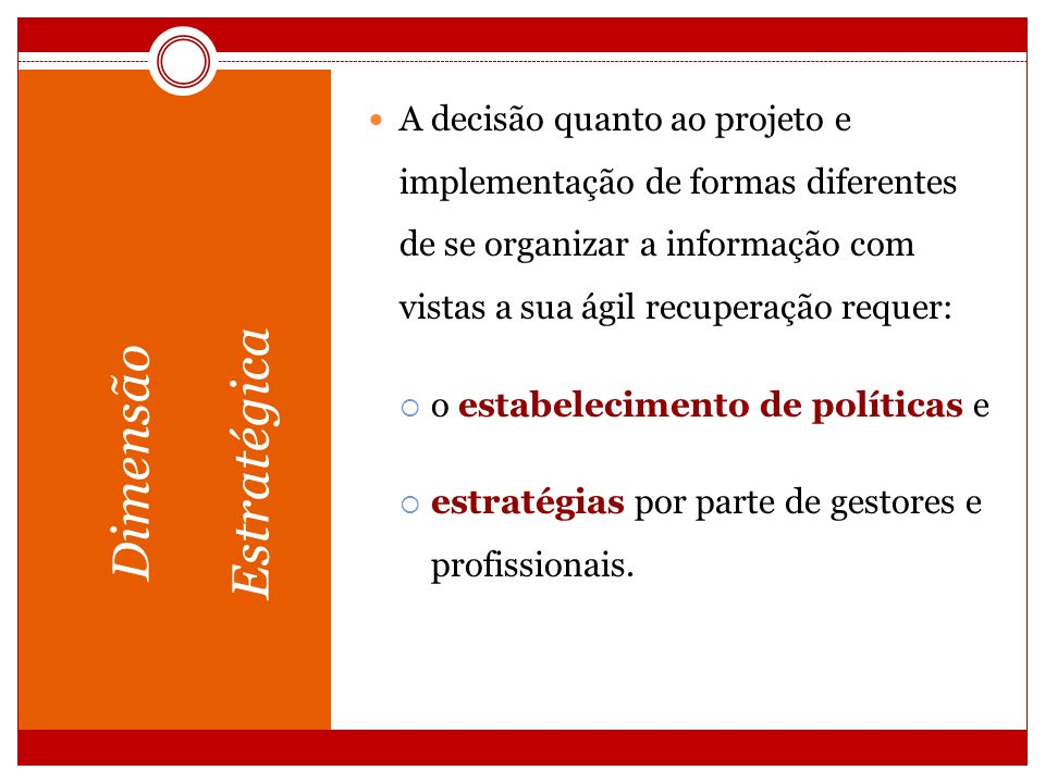 Dimensão Estratégica A decisão quanto ao projeto e implementação de formas diferentes de se organizar a informação com vistas a sua ágil recuperação r