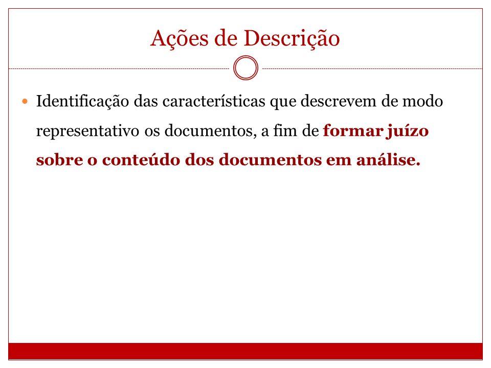 Ações de Descrição Identificação das características que descrevem de modo representativo os documentos, a fim de formar juízo sobre o conteúdo dos do