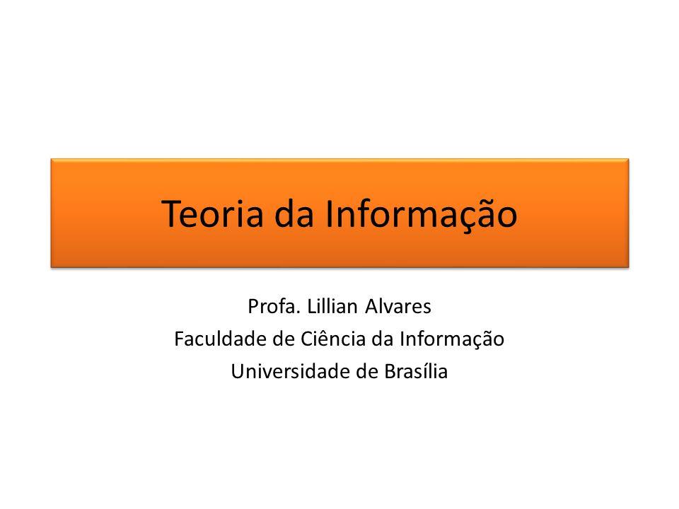 Teoria da Informação Profa. Lillian Alvares Faculdade de Ciência da Informação Universidade de Brasília
