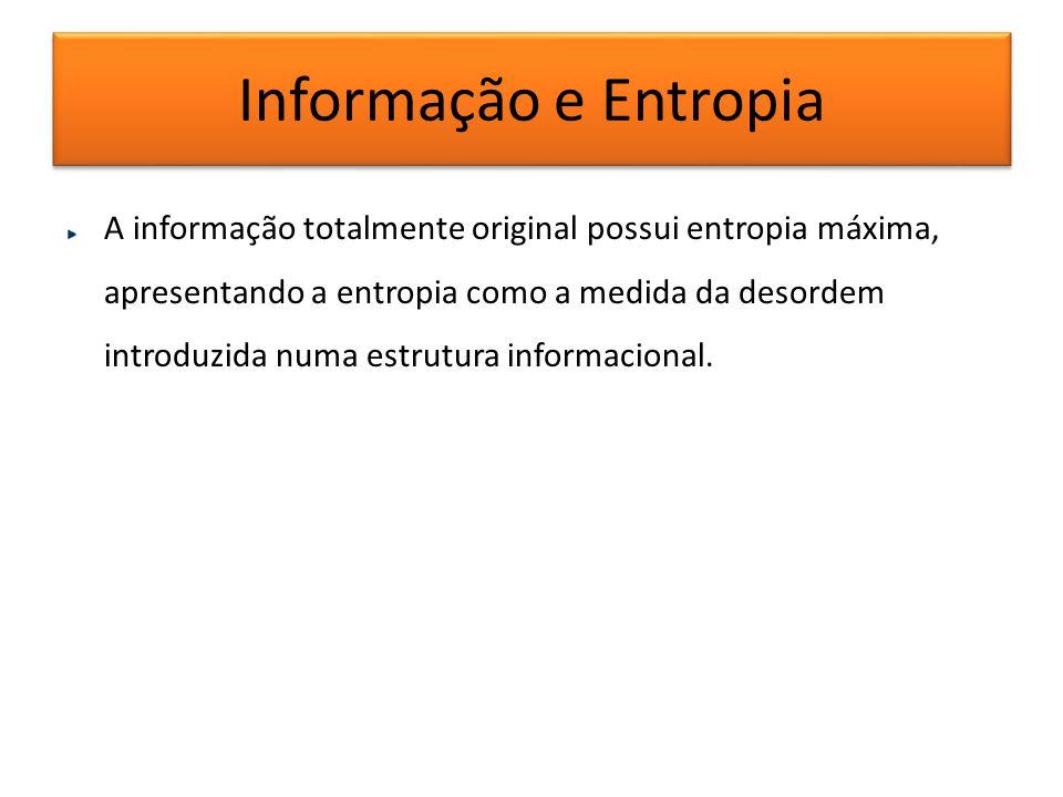 Informação e Entropia A informação totalmente original possui entropia máxima, apresentando a entropia como a medida da desordem introduzida numa estr