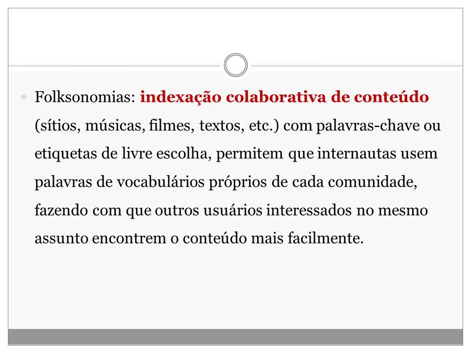 Folksonomias: indexação colaborativa de conteúdo (sítios, músicas, filmes, textos, etc.) com palavras-chave ou etiquetas de livre escolha, permitem qu