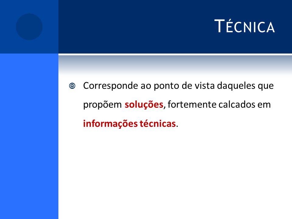 T ÉCNICA Corresponde ao ponto de vista daqueles que propõem soluções, fortemente calcados em informações técnicas.