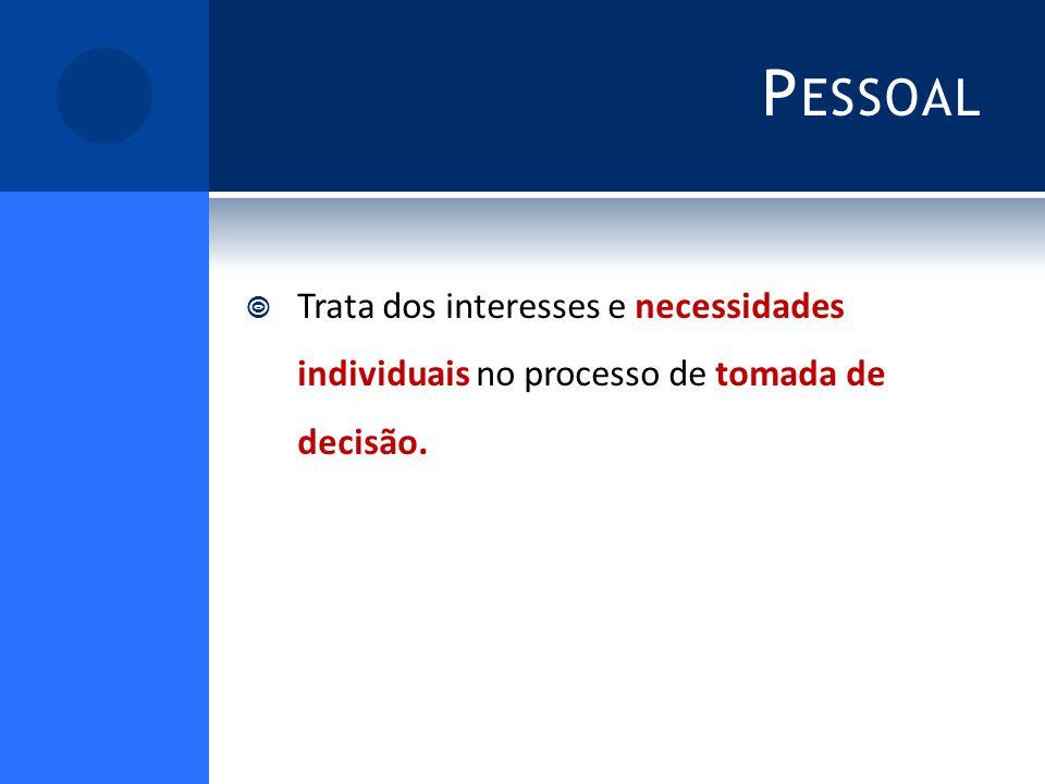P ESSOAL Trata dos interesses e necessidades individuais no processo de tomada de decisão.