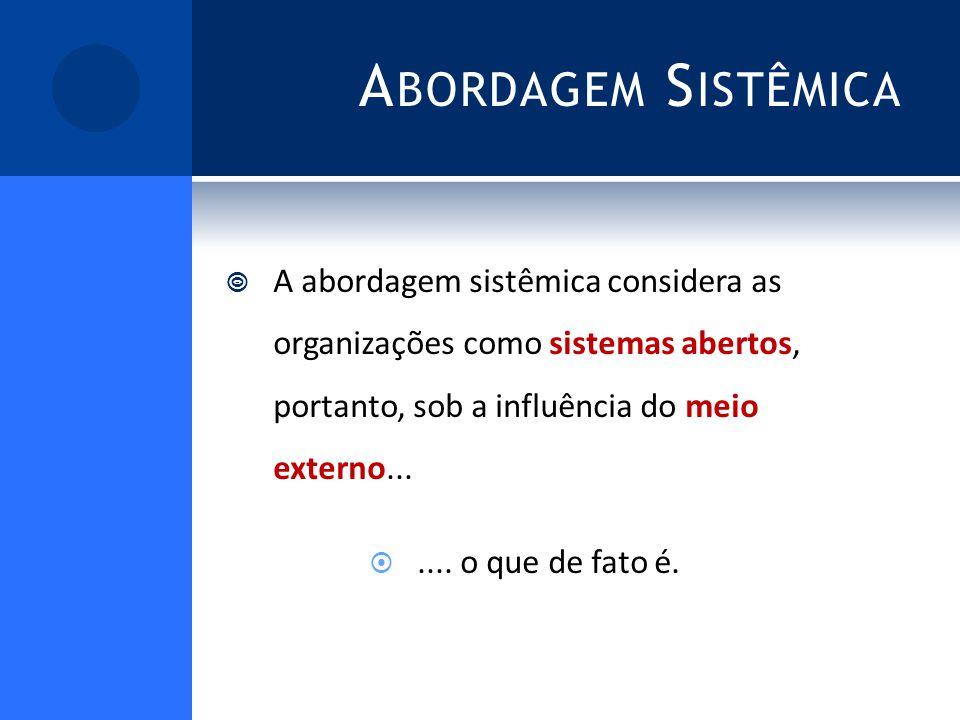 A BORDAGEM S ISTÊMICA A abordagem sistêmica considera as organizações como sistemas abertos, portanto, sob a influência do meio externo.......