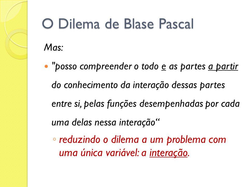 O Dilema de Blase Pascal Mas: posso compreender o todo e as partes a partir do conhecimento da interação dessas partes entre si, pelas funções desempenhadas por cada uma delas nessa interação reduzindo o dilema a um problema com uma única variável: a interação.