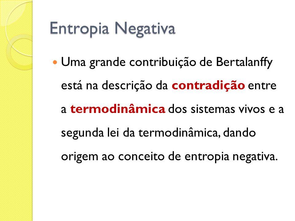 Entropia Negativa Uma grande contribuição de Bertalanffy está na descrição da contradição entre a termodinâmica dos sistemas vivos e a segunda lei da termodinâmica, dando origem ao conceito de entropia negativa.