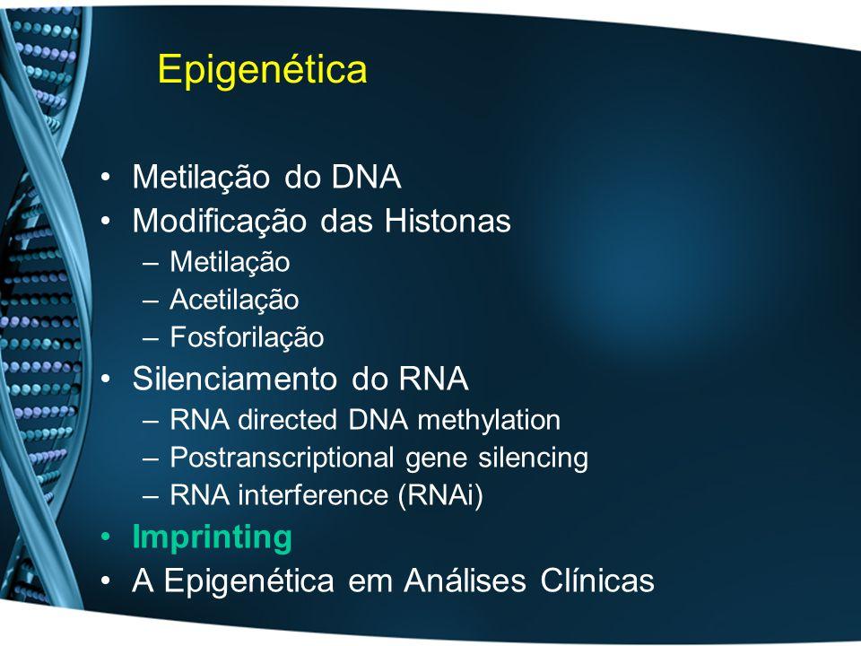 Epigenética Metilação do DNA Modificação das Histonas –Metilação –Acetilação –Fosforilação Silenciamento do RNA –RNA directed DNA methylation –Postranscriptional gene silencing –RNA interference (RNAi) Imprinting A Epigenética em Análises Clínicas