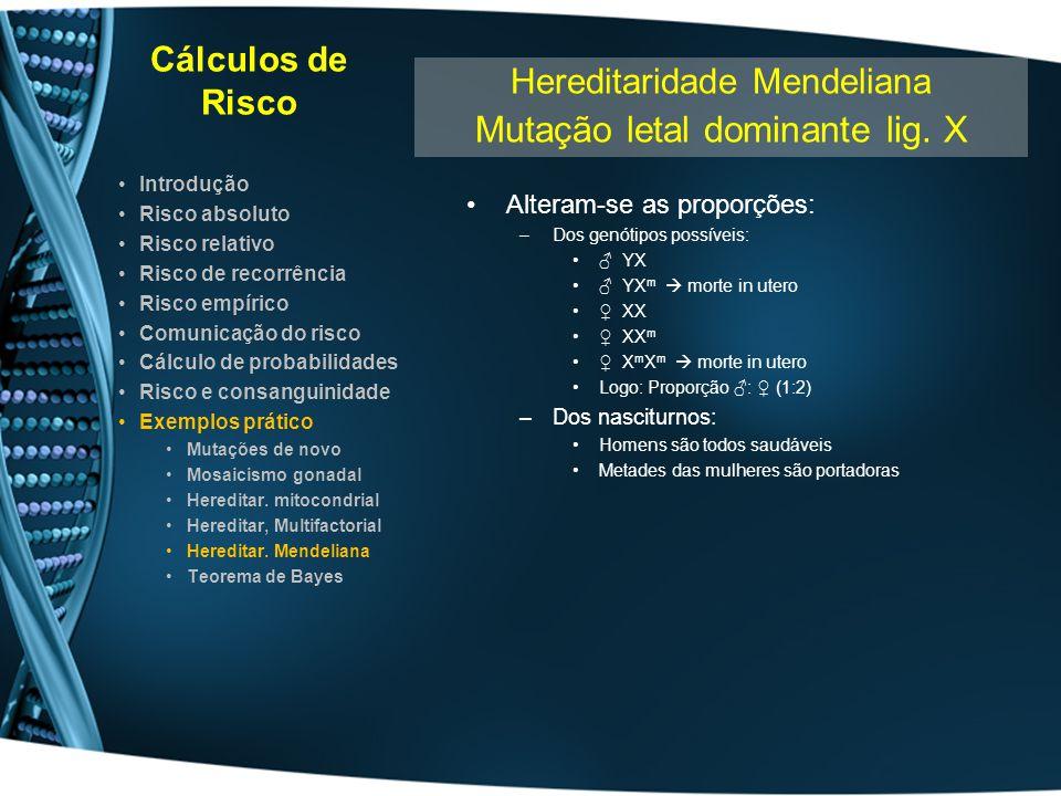 Cálculos de Risco Alteram-se as proporções: –Dos genótipos possíveis: YX YX m morte in utero XX XX m X m X m morte in utero Logo: Proporção : (1:2) –D