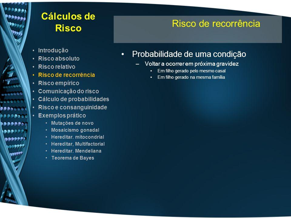 Cálculos de Risco Se: –Origem multifactorial –Causas genéticas mal conhecidas –Mecanismo genético mal conhecido Risco genético Risco empírico –Calculado c/ extensos estudos populacionais –Constatação da tendência p/ recorrência familiar –Risco baseado em dados empíricos –Risco calculado s/ base teórica –Só é fiável se a população estudada comparável –Variações regionais afectam muito o RE –Alterações hábitos/práticas clínicas afectam RE –Influenciado pela exisêencia de casos Em familiares próximos Idade de aparecimento (onset) nos familiares Introdução Risco absoluto Risco relativo Risco de recorrência Risco empírico Comunicação do risco Cálculo de probabilidades Risco e consanguinidade Exemplos prático Mutações de novo Mosaicismo gonadal Hereditar.