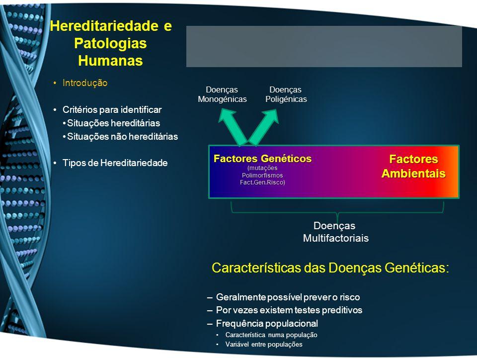 Hereditariedade Mendeliana Mosaicismo Gonadal Mutação não se expressa no progenitor Progenitor tem gâmetas normais e gâmetas mutados Polialelismo Ocorre em genes polimórficos (ex:HLA) Diferentes combinações de alelos –Dificultam a correlação genótipo/fenótipo Autossómica Dominante Autossómica Recessiva Recessiva ligadas ao X Dominante ligadas ao X Hered.