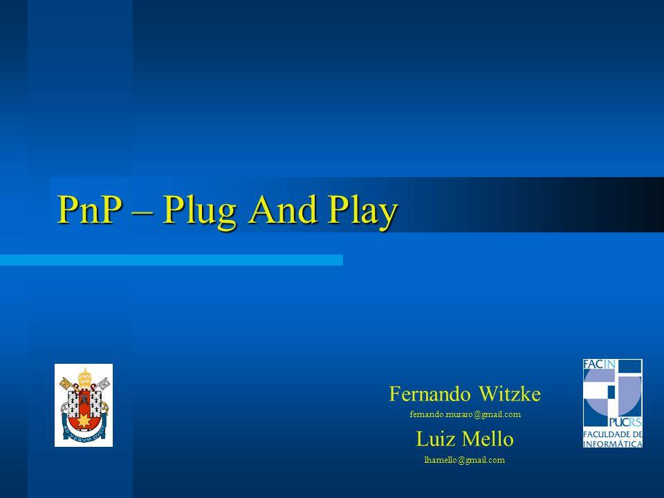 PnP – Plug And Play Fernando Witzke fernando.muraro@gmail.com Luiz Mello lhamello@gmail.com
