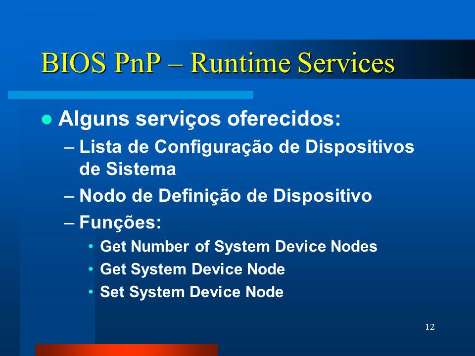 12 BIOS PnP – Runtime Services Alguns serviços oferecidos: –Lista de Configuração de Dispositivos de Sistema –Nodo de Definição de Dispositivo –Funções: Get Number of System Device Nodes Get System Device Node Set System Device Node