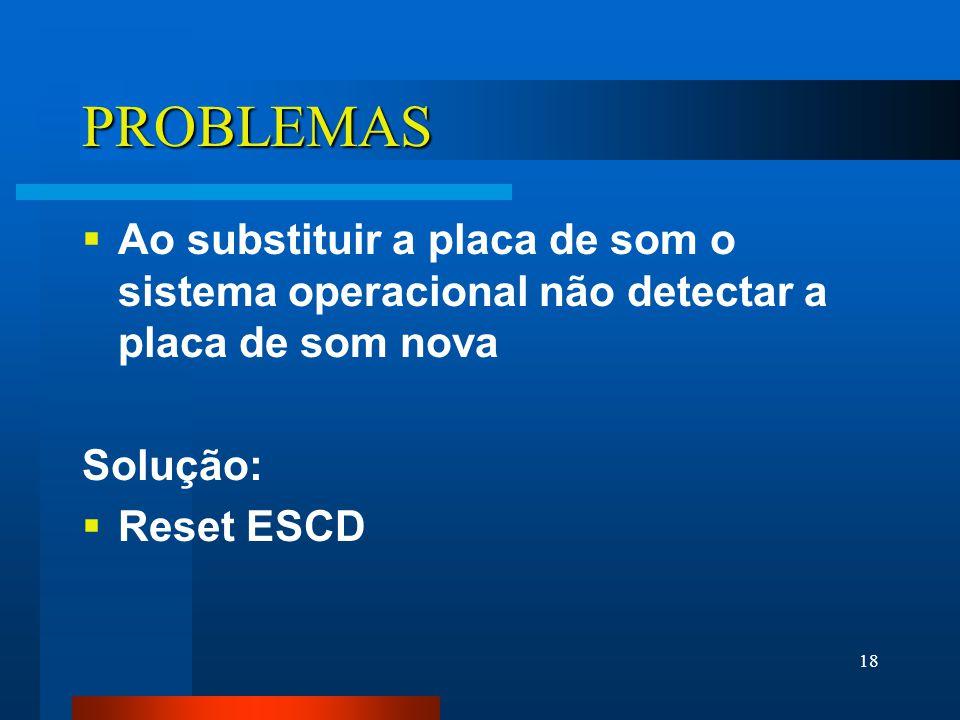 18 PROBLEMAS Ao substituir a placa de som o sistema operacional não detectar a placa de som nova Solução: Reset ESCD