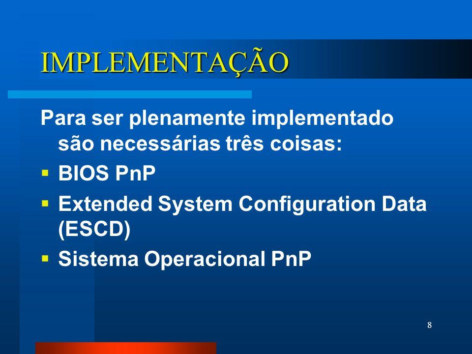8 IMPLEMENTAÇÃO Para ser plenamente implementado são necessárias três coisas: BIOS PnP Extended System Configuration Data (ESCD) Sistema Operacional PnP