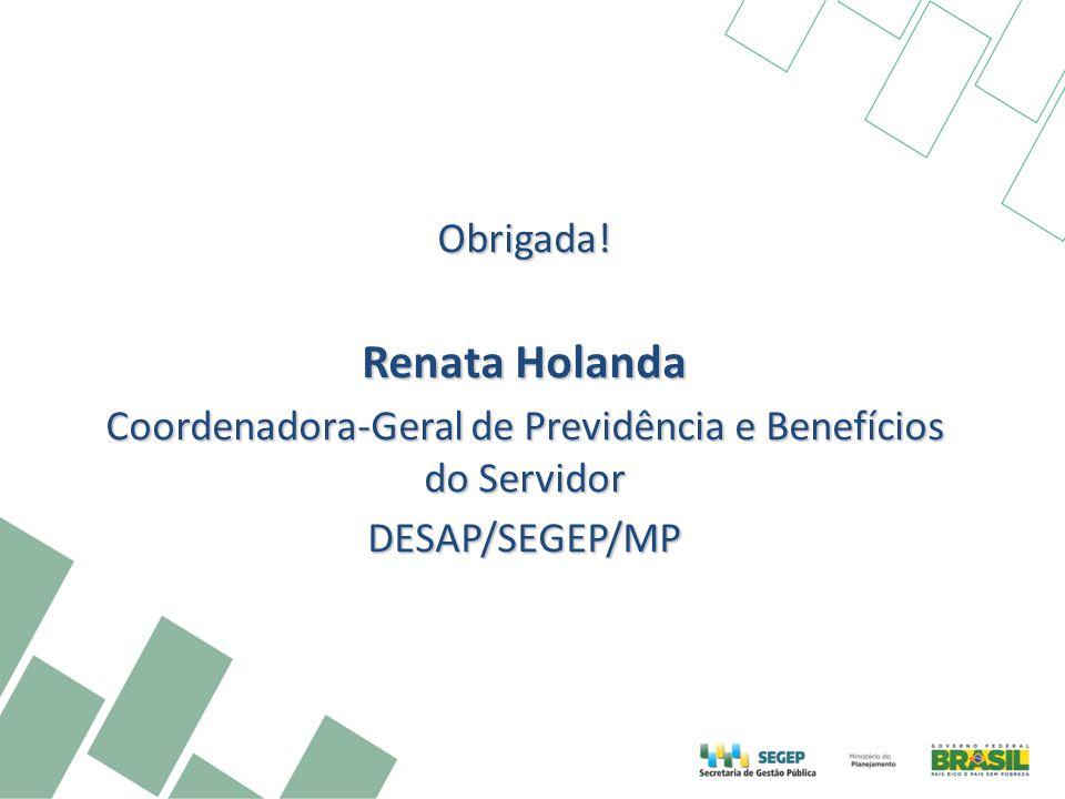 Obrigada! Renata Holanda Coordenadora-Geral de Previdência e Benefícios do Servidor DESAP/SEGEP/MP