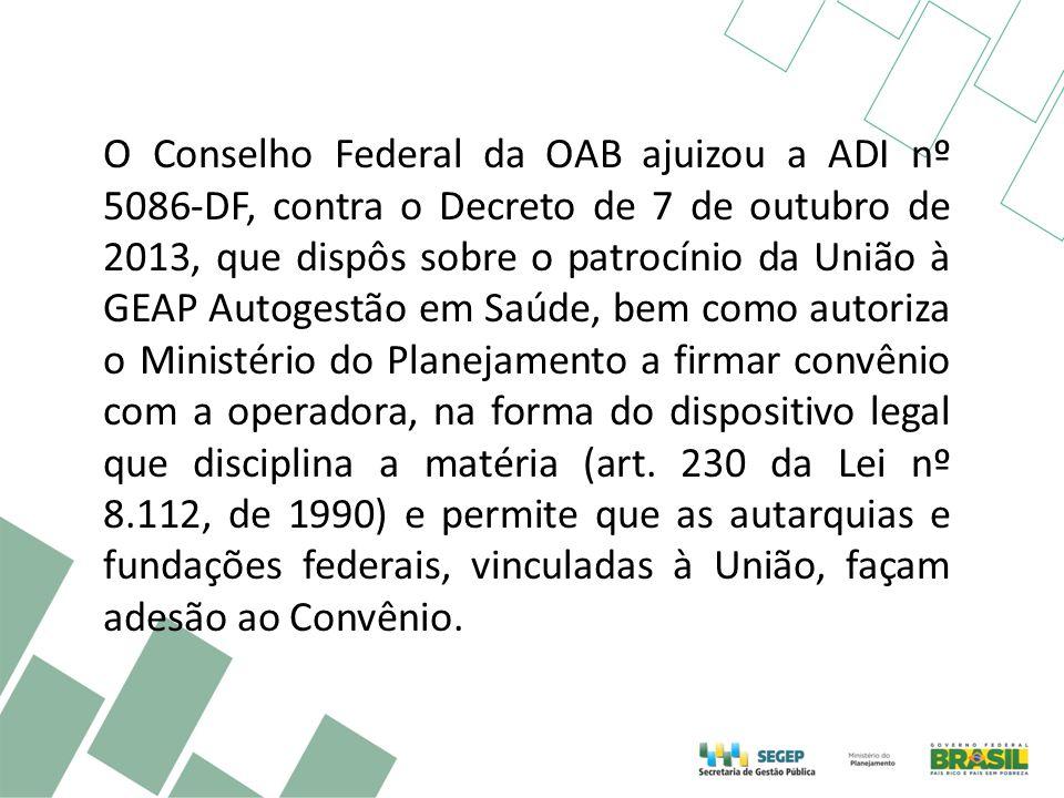 O Conselho Federal da OAB ajuizou a ADI nº 5086-DF, contra o Decreto de 7 de outubro de 2013, que dispôs sobre o patrocínio da União à GEAP Autogestão em Saúde, bem como autoriza o Ministério do Planejamento a firmar convênio com a operadora, na forma do dispositivo legal que disciplina a matéria (art.