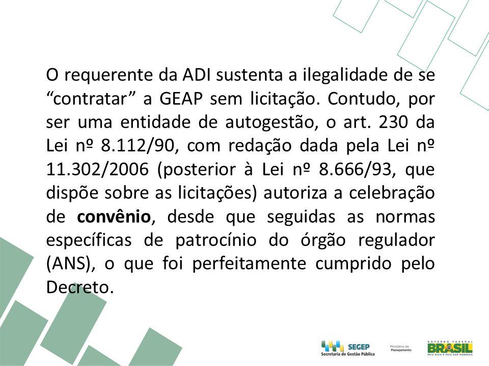 O requerente da ADI sustenta a ilegalidade de se contratar a GEAP sem licitação. Contudo, por ser uma entidade de autogestão, o art. 230 da Lei nº 8.1