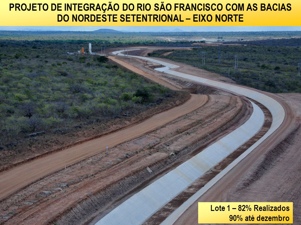 PROJETO DE INTEGRAÇÃO DO RIO SÃO FRANCISCO COM AS BACIAS DO NORDESTE SETENTRIONAL – EIXO NORTE Lote 6 – 33% Realizados 60% até dezembro
