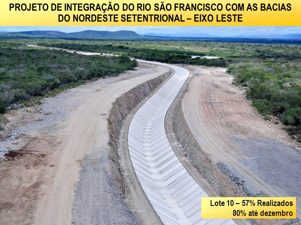 PROJETO DE INTEGRAÇÃO DO RIO SÃO FRANCISCO COM AS BACIAS DO NORDESTE SETENTRIONAL – EIXO LESTE Lote 10 – 57% Realizados 80% até dezembro