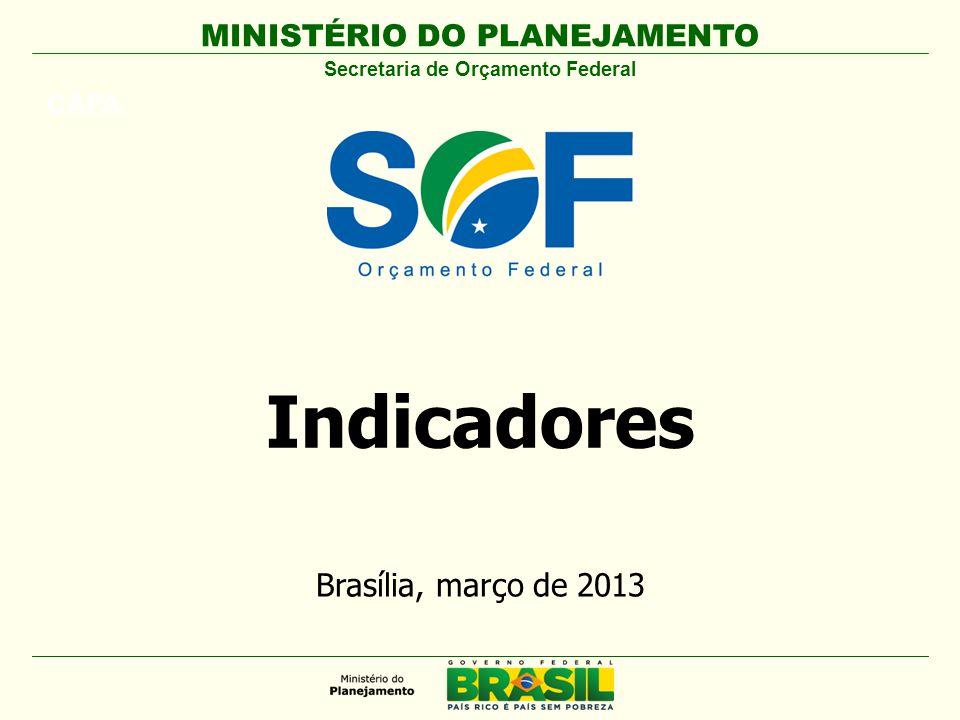MINISTÉRIO DO PLANEJAMENTO CAPA Secretaria de Orçamento Federal Brasília, março de 2013 Indicadores