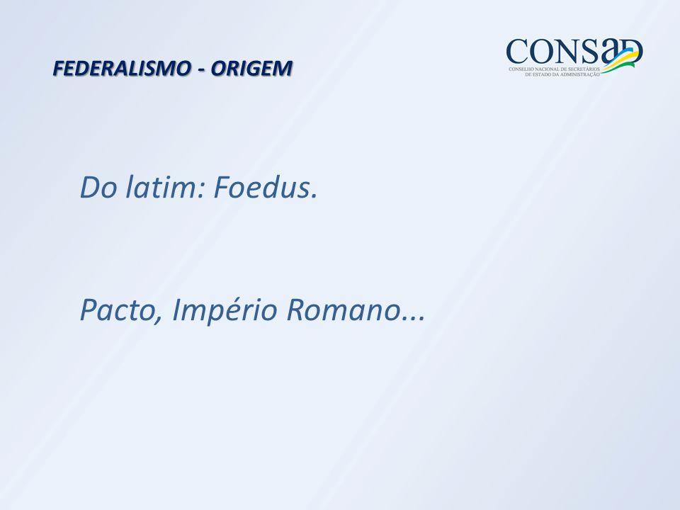 Do latim: Foedus. Pacto, Império Romano... FEDERALISMO - ORIGEM
