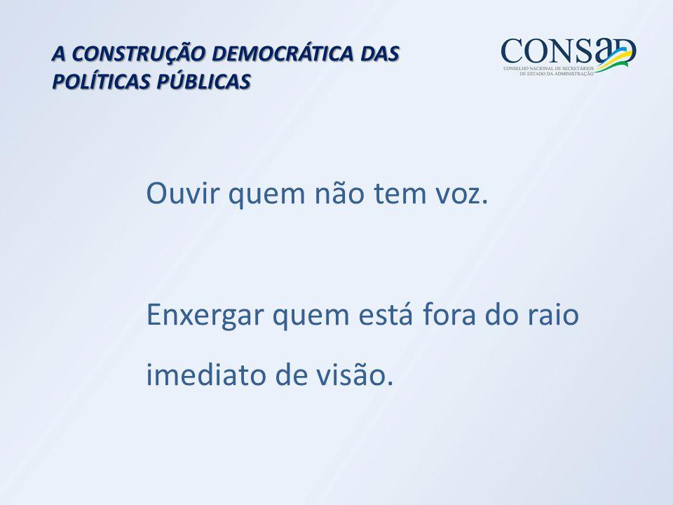 A CONSTRUÇÃO DEMOCRÁTICA DAS POLÍTICAS PÚBLICAS Ouvir quem não tem voz.