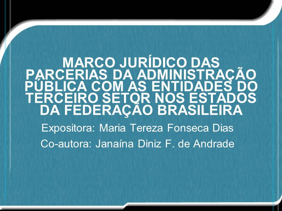 MARCO JURÍDICO DAS PARCERIAS DA ADMINISTRAÇÃO PÚBLICA COM AS ENTIDADES DO TERCEIRO SETOR NOS ESTADOS DA FEDERAÇÃO BRASILEIRA Expositora: Maria Tereza Fonseca Dias Co-autora: Janaína Diniz F.