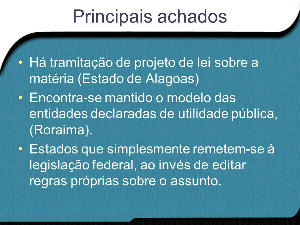Principais achados Há tramitação de projeto de lei sobre a matéria (Estado de Alagoas) Encontra-se mantido o modelo das entidades declaradas de utilidade pública, (Roraima).