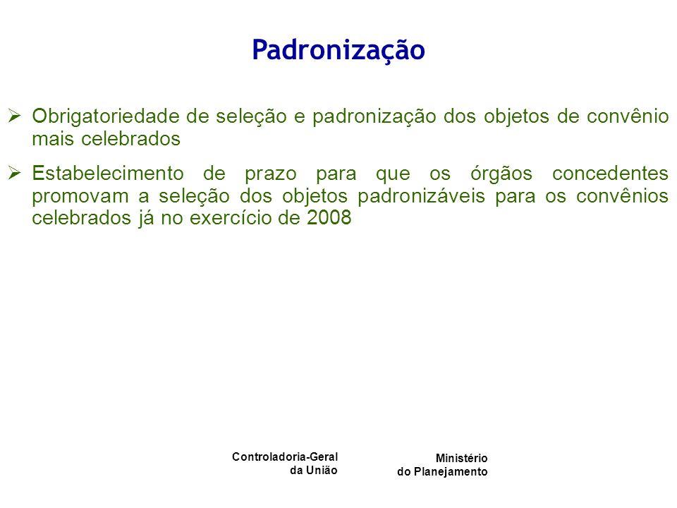Controladoria-Geral da União Ministério do Planejamento Obrigatoriedade de seleção e padronização dos objetos de convênio mais celebrados Estabelecimento de prazo para que os órgãos concedentes promovam a seleção dos objetos padronizáveis para os convênios celebrados já no exercício de 2008 Padronização