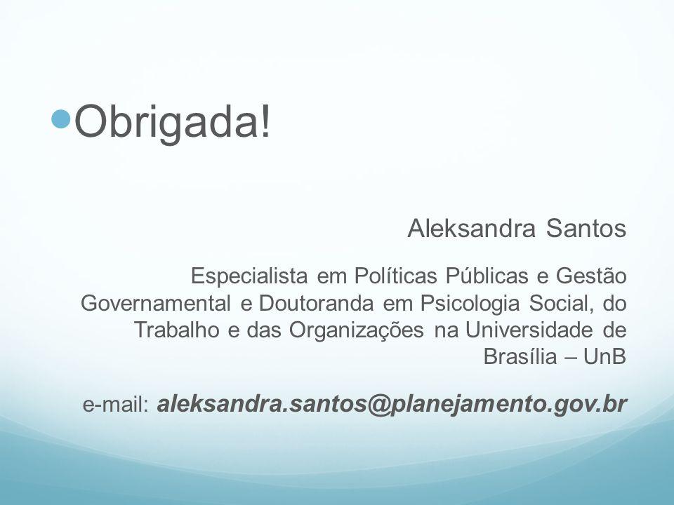 Obrigada! Aleksandra Santos Especialista em Políticas Públicas e Gestão Governamental e Doutoranda em Psicologia Social, do Trabalho e das Organizaçõe