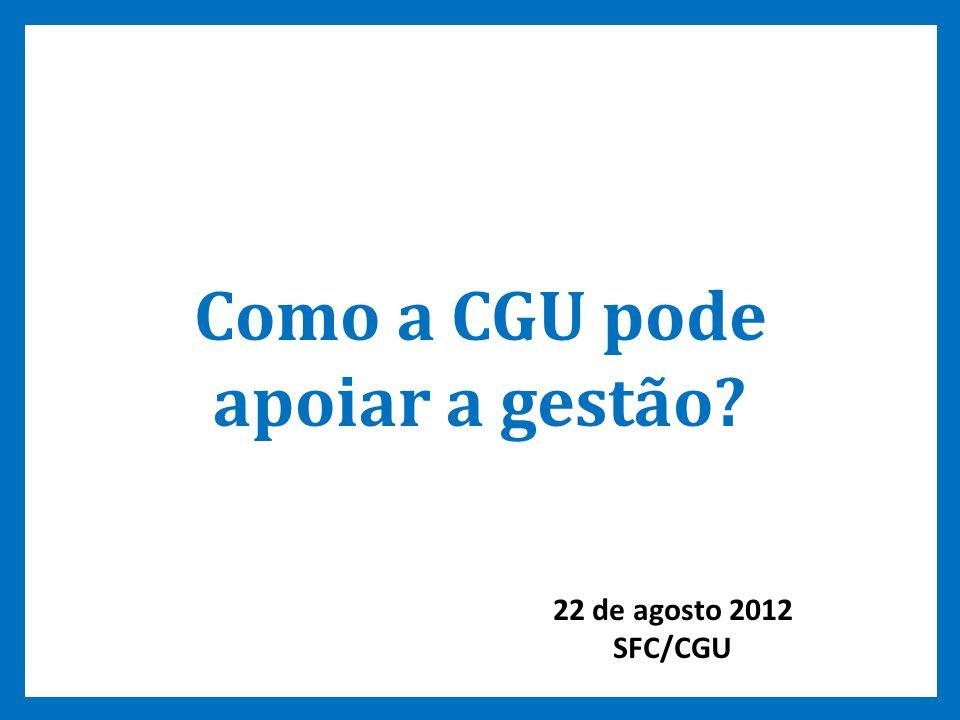 9 Como a CGU pode apoiar a gestão? 22 de agosto 2012 SFC/CGU