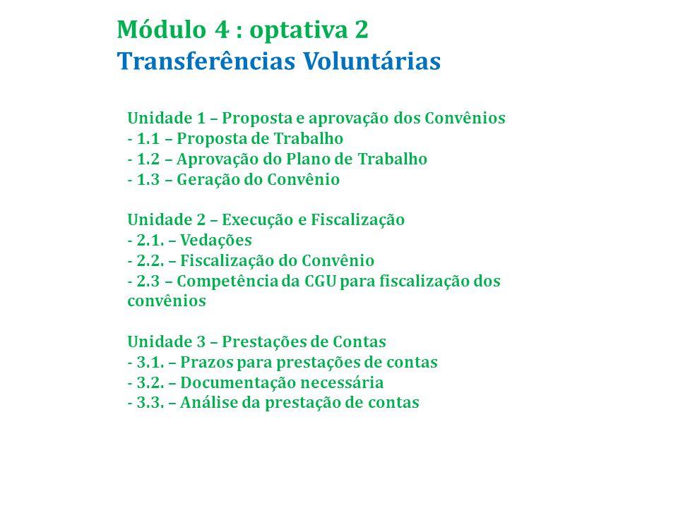 Transferências Voluntárias Módulo 4 : optativa 2 Unidade 1 – Proposta e aprovação dos Convênios - 1.1 – Proposta de Trabalho - 1.2 – Aprovação do Plano de Trabalho - 1.3 – Geração do Convênio Unidade 2 – Execução e Fiscalização - 2.1.