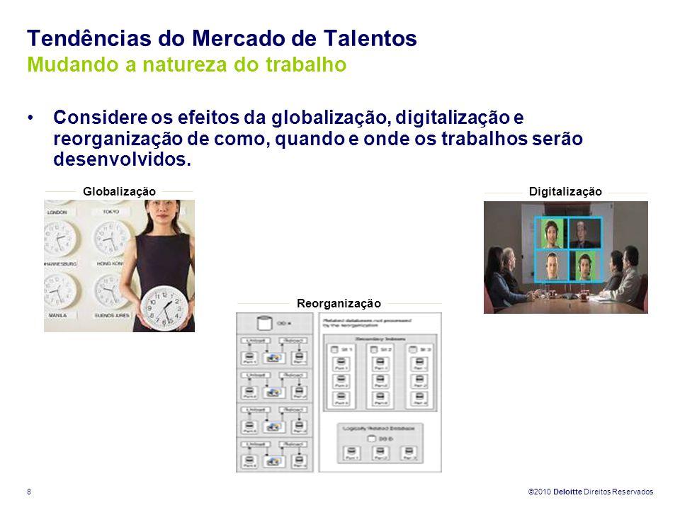 ©2010 Deloitte Direitos Reservados 8 Tendências do Mercado de Talentos Mudando a natureza do trabalho Considere os efeitos da globalização, digitaliza