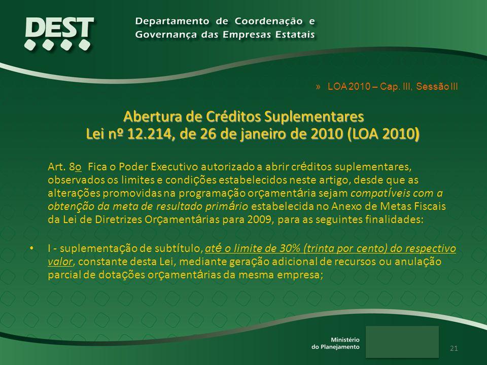 21 »LOA 2010 – Cap. III, Sessão III Abertura de Créditos Suplementares Lei nº 12.214, de 26 de janeiro de 2010 (LOA 2010) Art. 8o Fica o Poder Executi