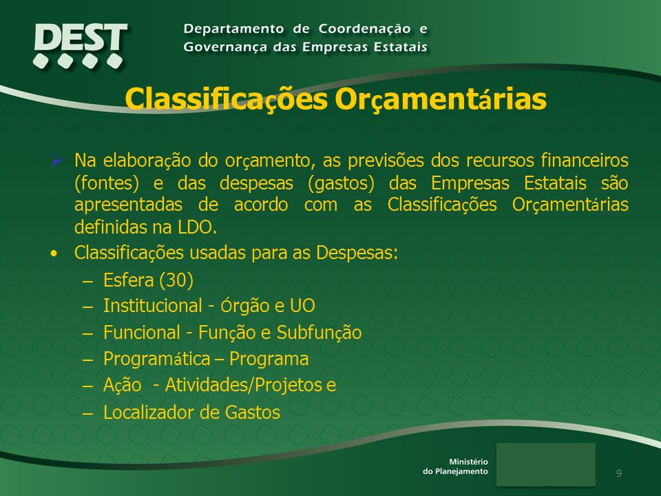 9 Classifica ç ões Or ç ament á rias Na elabora ç ão do or ç amento, as previsões dos recursos financeiros (fontes) e das despesas (gastos) das Empres