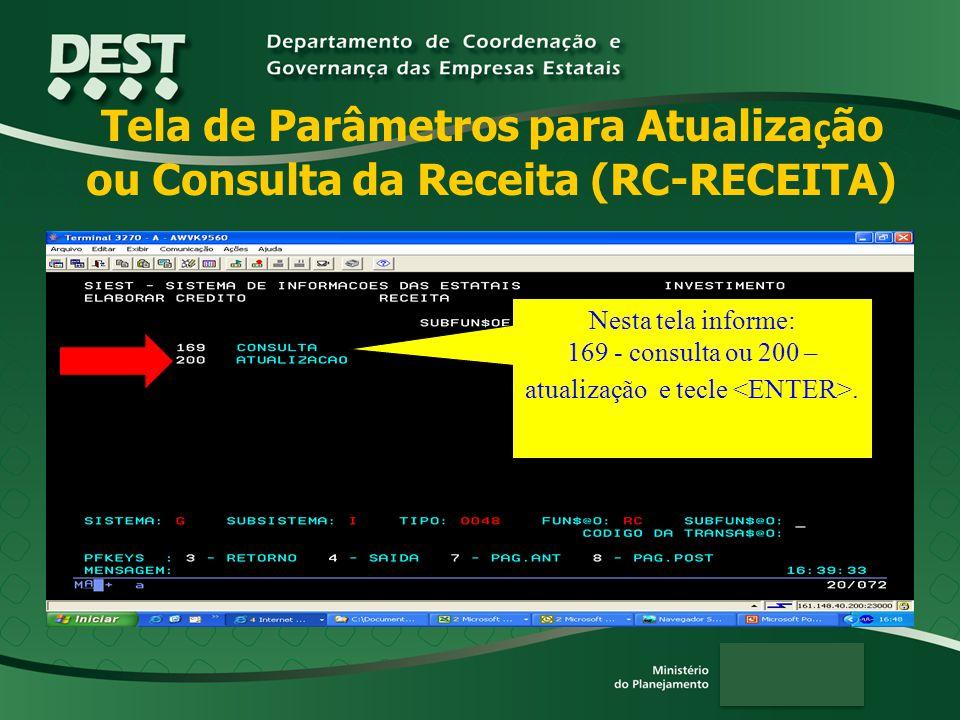 Tela de Parâmetros para Atualiza ç ão ou Consulta da Receita (RC-RECEITA) Nesta tela informe: 169 - consulta ou 200 – atualização e tecle.