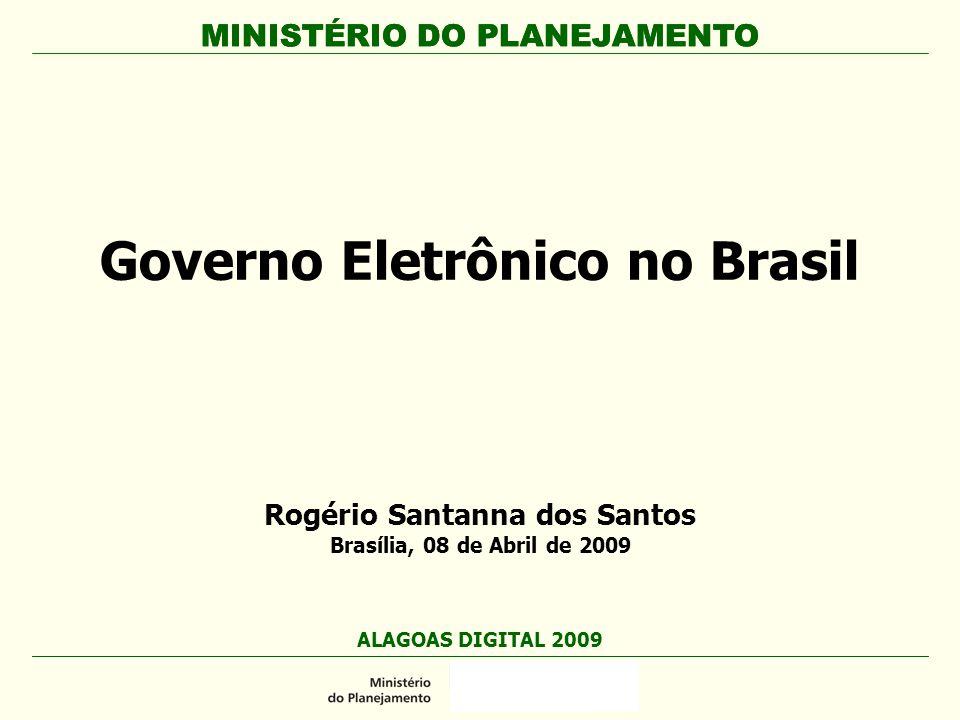 MINISTÉRIO DO PLANEJAMENTO Rogério Santanna dos Santos Brasília, 08 de Abril de 2009 Governo Eletrônico no Brasil ALAGOAS DIGITAL 2009