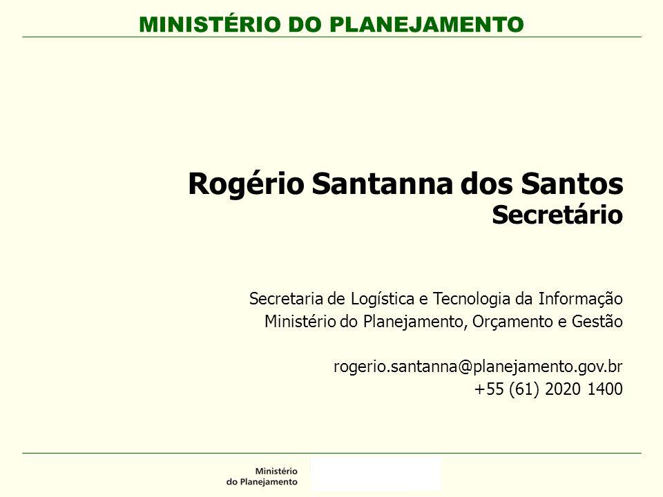 MINISTÉRIO DO PLANEJAMENTO Rogério Santanna dos Santos Secretário Secretaria de Logística e Tecnologia da Informação Ministério do Planejamento, Orçam