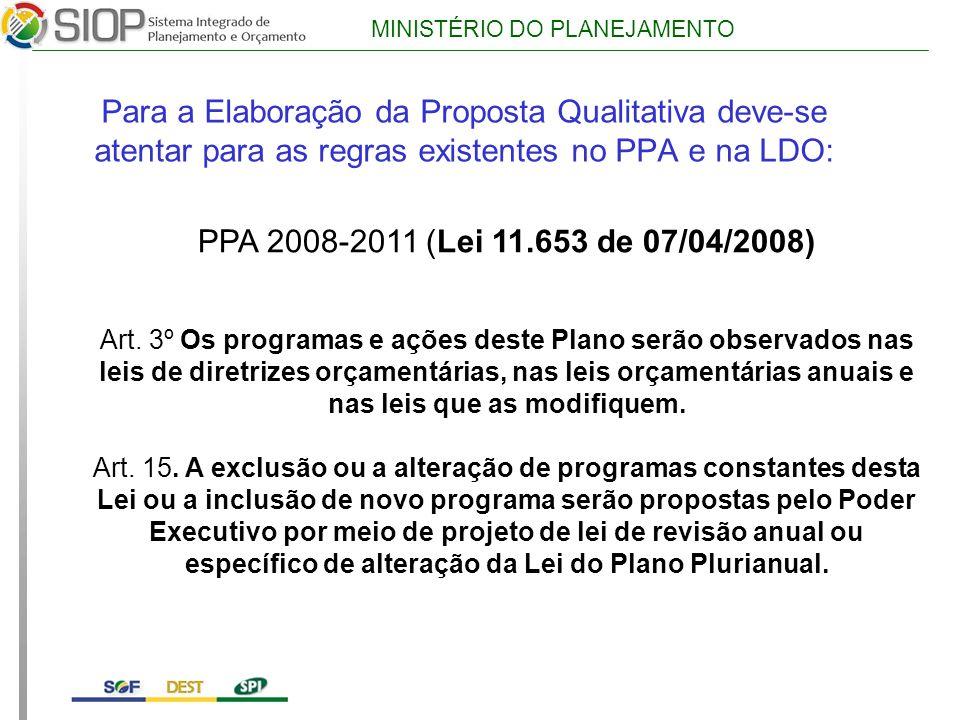 MINISTÉRIO DO PLANEJAMENTO Para a Elaboração da Proposta Qualitativa deve-se atentar para as regras existentes no PPA e na LDO: PPA 2008-2011 (Lei 11.653 de 07/04/2008) Art.